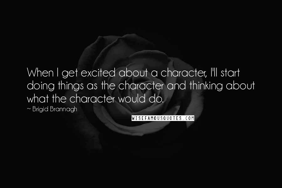 Brigid Brannagh quotes: When I get excited about a character, I'll start doing things as the character and thinking about what the character would do.