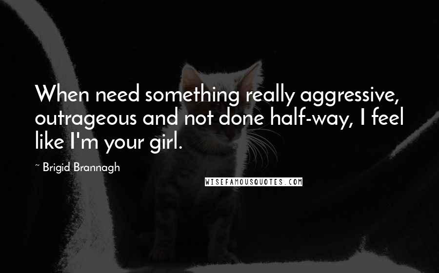 Brigid Brannagh quotes: When need something really aggressive, outrageous and not done half-way, I feel like I'm your girl.