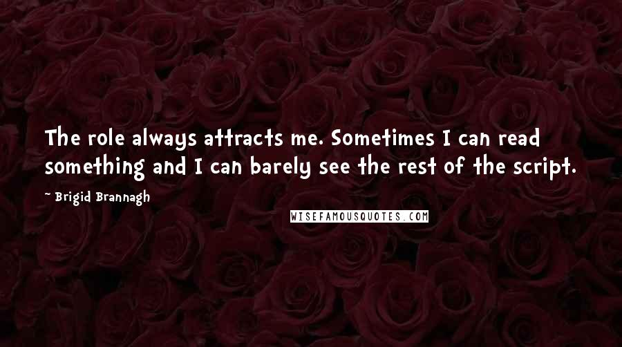 Brigid Brannagh quotes: The role always attracts me. Sometimes I can read something and I can barely see the rest of the script.
