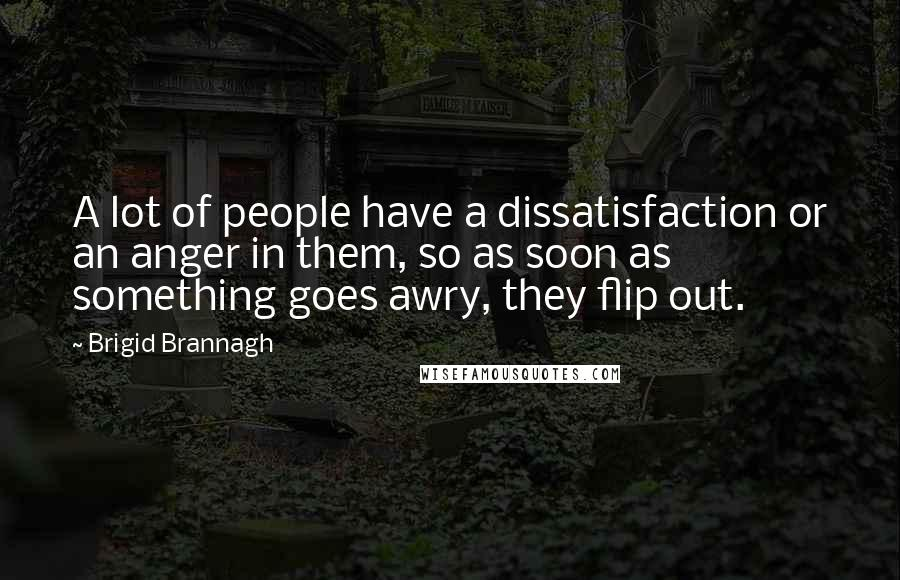 Brigid Brannagh quotes: A lot of people have a dissatisfaction or an anger in them, so as soon as something goes awry, they flip out.