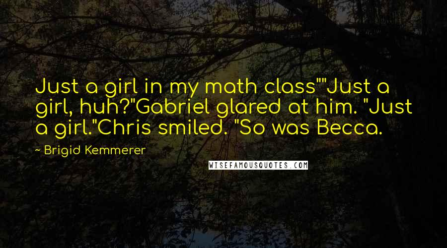 "Brigid Kemmerer quotes: Just a girl in my math class""""Just a girl, huh?""Gabriel glared at him. ""Just a girl.""Chris smiled. ""So was Becca."