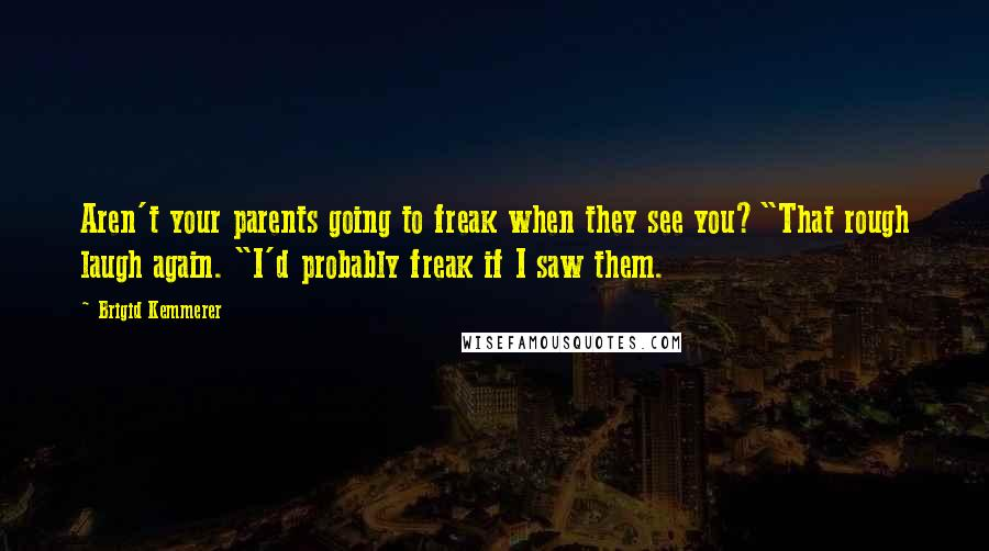 "Brigid Kemmerer quotes: Aren't your parents going to freak when they see you?""That rough laugh again. ""I'd probably freak if I saw them."