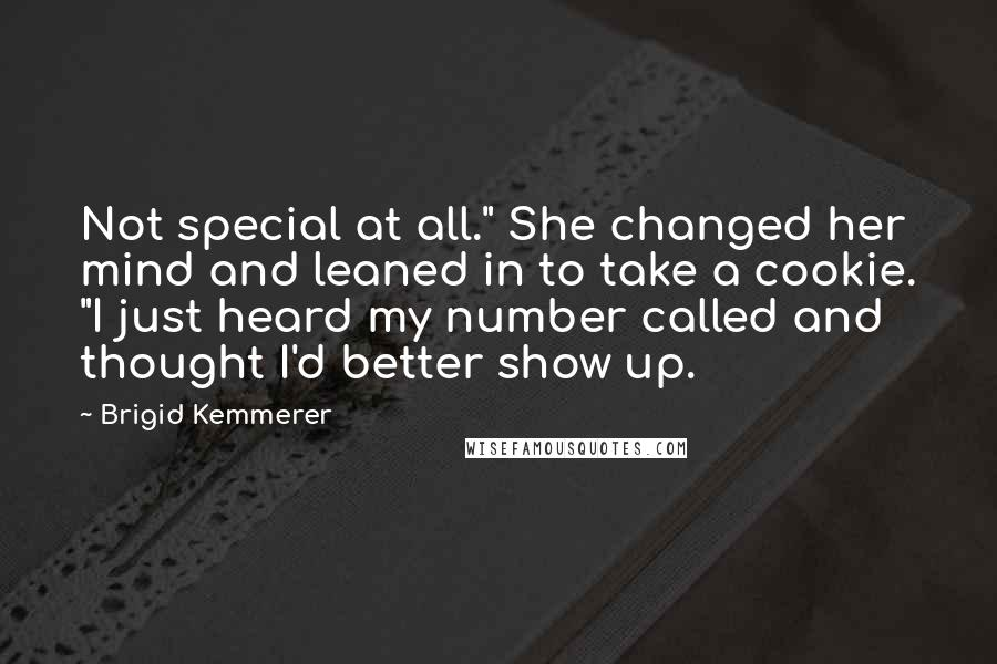 "Brigid Kemmerer quotes: Not special at all."" She changed her mind and leaned in to take a cookie. ""I just heard my number called and thought I'd better show up."