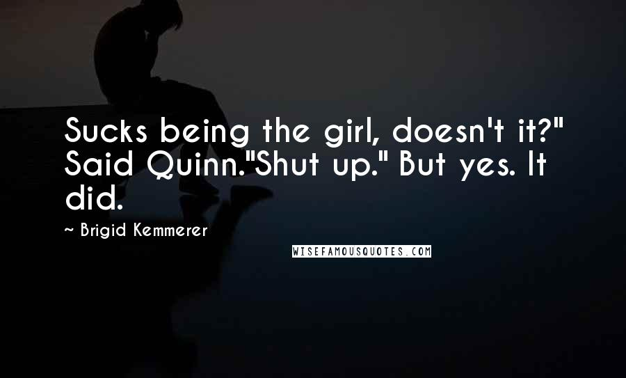 "Brigid Kemmerer quotes: Sucks being the girl, doesn't it?"" Said Quinn.""Shut up."" But yes. It did."
