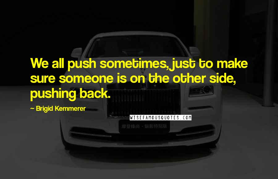 Brigid Kemmerer quotes: We all push sometimes, just to make sure someone is on the other side, pushing back.
