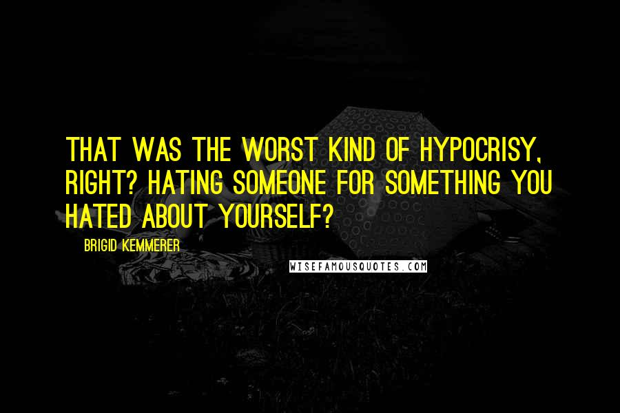 Brigid Kemmerer quotes: That was the worst kind of hypocrisy, right? Hating someone for something you hated about yourself?