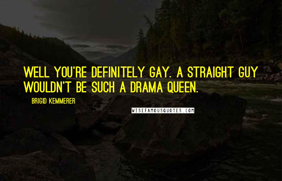 Brigid Kemmerer quotes: Well you're definitely gay. A straight guy wouldn't be such a drama queen.