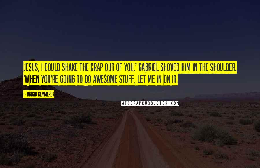 Brigid Kemmerer quotes: Jesus, I could shake the crap out of you.' Gabriel shoved him in the shoulder. 'When you're going to do awesome stuff, let me in on it.