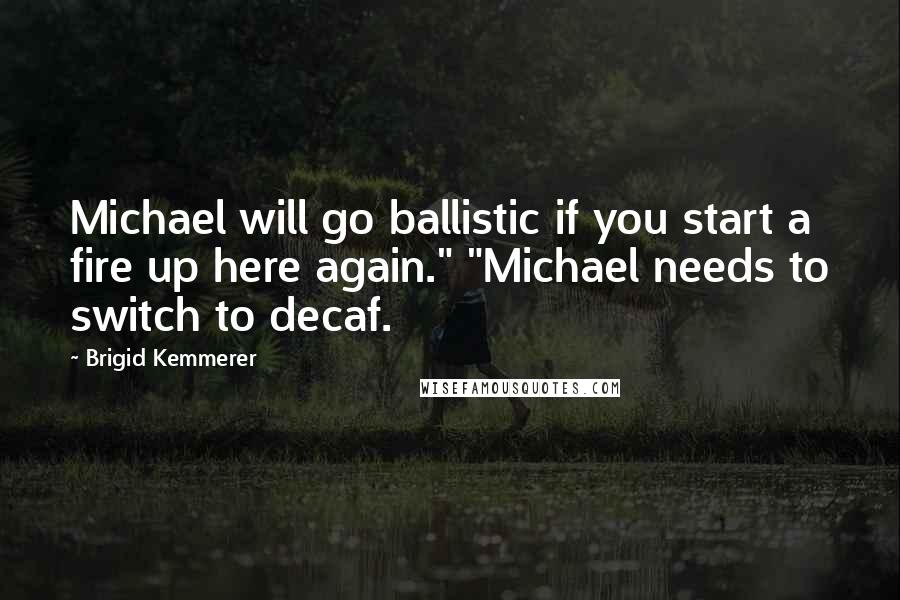 "Brigid Kemmerer quotes: Michael will go ballistic if you start a fire up here again."" ""Michael needs to switch to decaf."