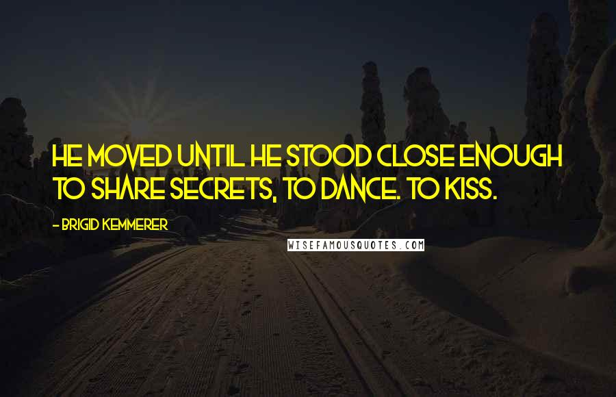 Brigid Kemmerer quotes: He moved until he stood close enough to share secrets, to dance. To kiss.