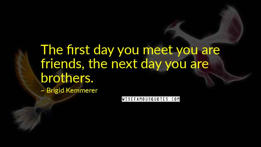 Brigid Kemmerer quotes: The first day you meet you are friends, the next day you are brothers.