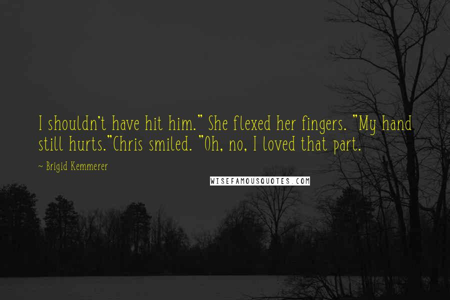 "Brigid Kemmerer quotes: I shouldn't have hit him."" She flexed her fingers. ""My hand still hurts.""Chris smiled. ""Oh, no, I loved that part."