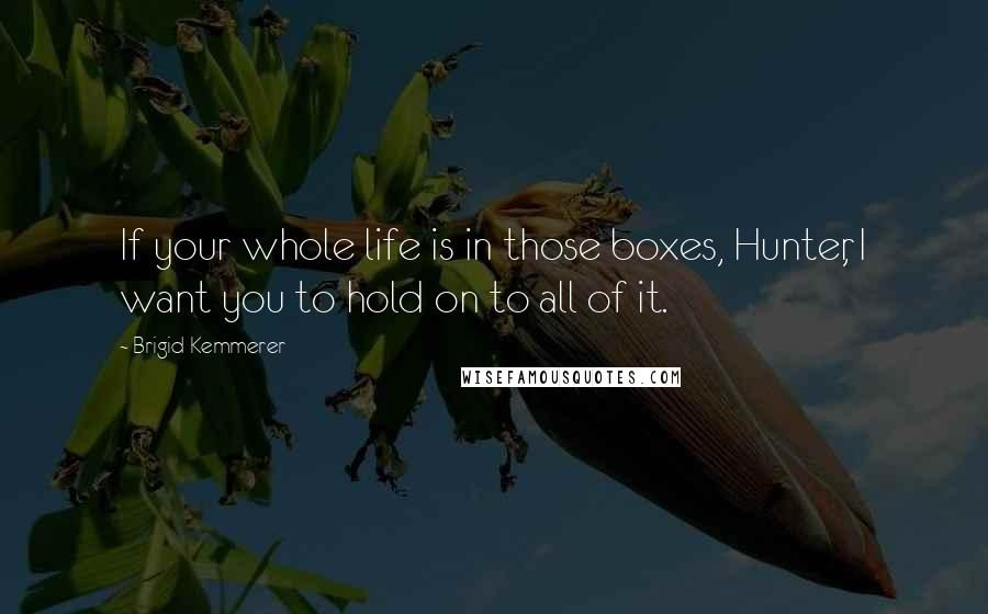 Brigid Kemmerer quotes: If your whole life is in those boxes, Hunter, I want you to hold on to all of it.