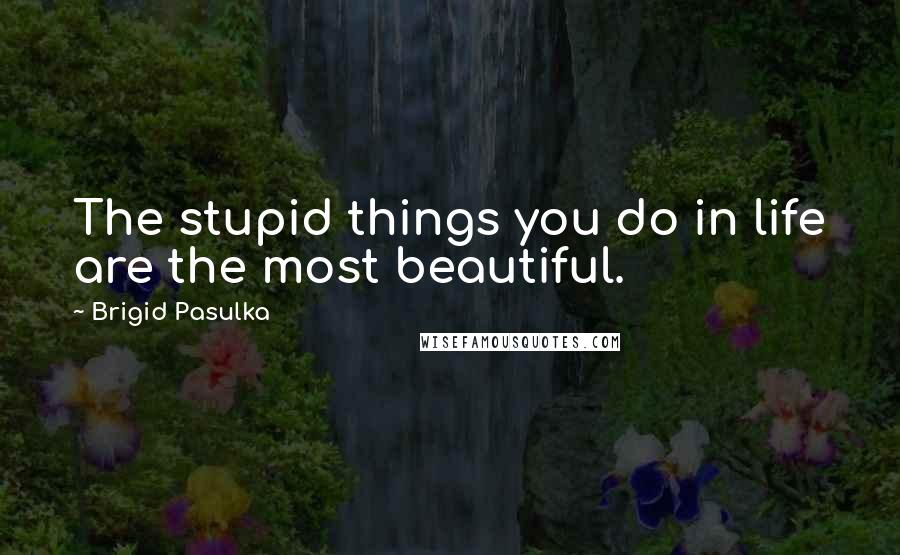 Brigid Pasulka quotes: The stupid things you do in life are the most beautiful.