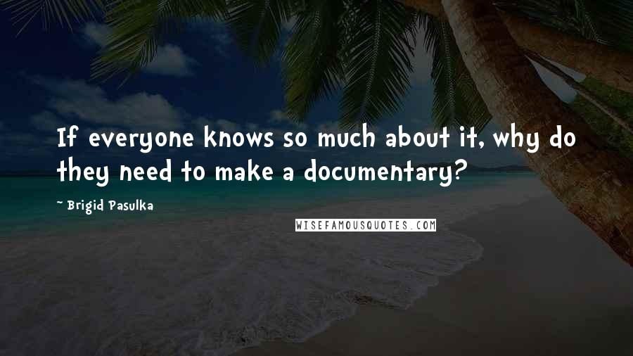 Brigid Pasulka quotes: If everyone knows so much about it, why do they need to make a documentary?