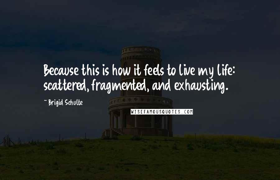 Brigid Schulte quotes: Because this is how it feels to live my life: scattered, fragmented, and exhausting.