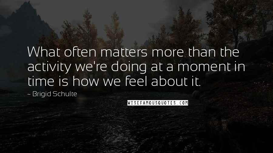 Brigid Schulte quotes: What often matters more than the activity we're doing at a moment in time is how we feel about it.