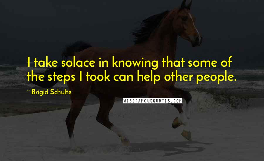 Brigid Schulte quotes: I take solace in knowing that some of the steps I took can help other people.