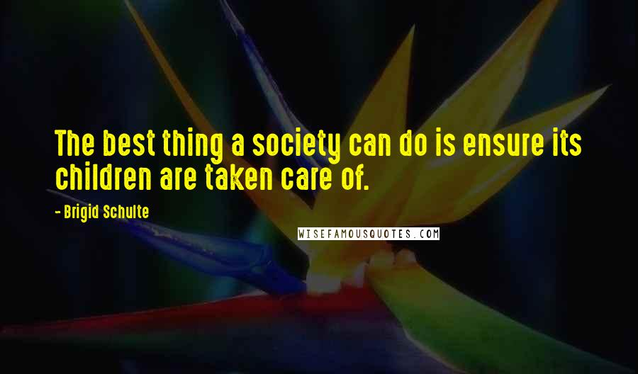 Brigid Schulte quotes: The best thing a society can do is ensure its children are taken care of.