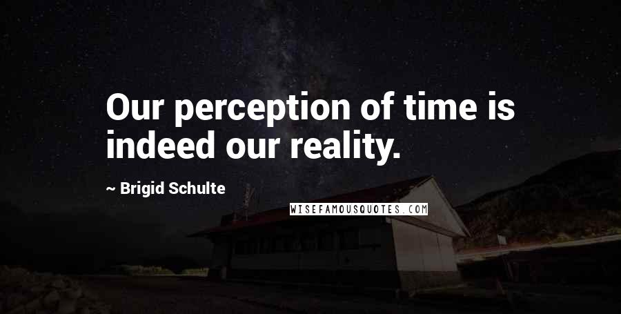 Brigid Schulte quotes: Our perception of time is indeed our reality.