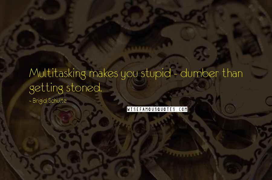 Brigid Schulte quotes: Multitasking makes you stupid - dumber than getting stoned.