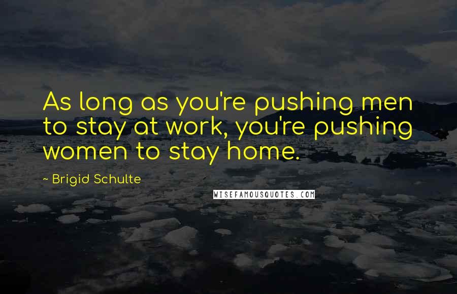 Brigid Schulte quotes: As long as you're pushing men to stay at work, you're pushing women to stay home.