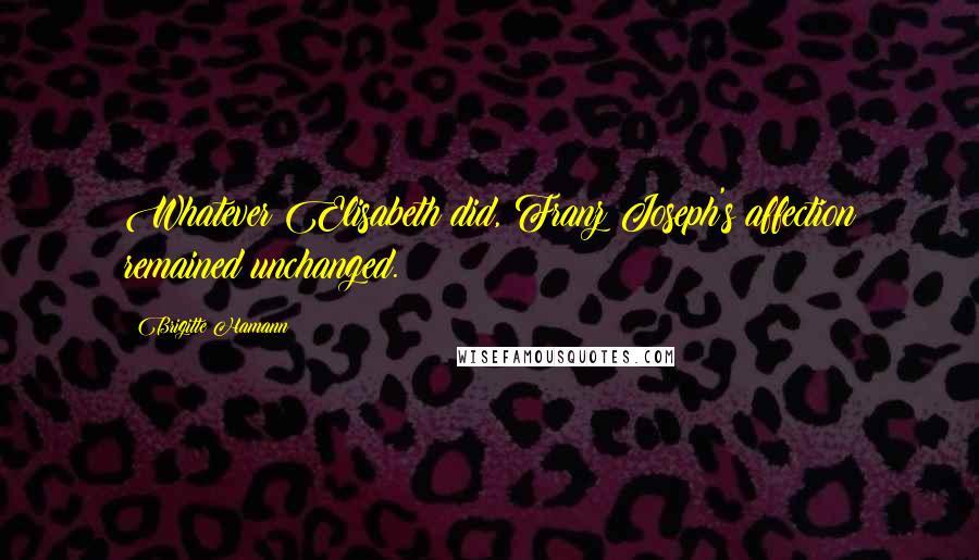 Brigitte Hamann quotes: Whatever Elisabeth did, Franz Joseph's affection remained unchanged.