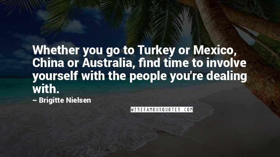 Brigitte Nielsen quotes: Whether you go to Turkey or Mexico, China or Australia, find time to involve yourself with the people you're dealing with.