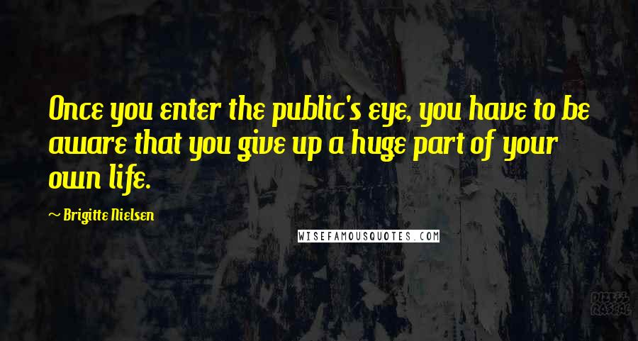 Brigitte Nielsen quotes: Once you enter the public's eye, you have to be aware that you give up a huge part of your own life.