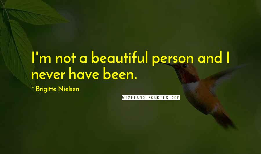 Brigitte Nielsen quotes: I'm not a beautiful person and I never have been.