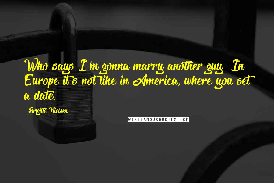 Brigitte Nielsen quotes: Who says I'm gonna marry another guy? In Europe it's not like in America, where you set a date.