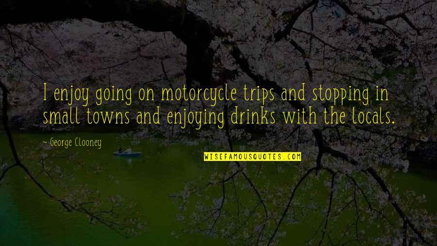Brihadeeswara Temple Quotes By George Clooney: I enjoy going on motorcycle trips and stopping