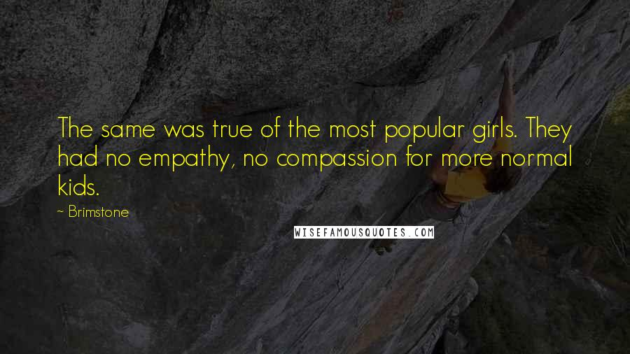 Brimstone quotes: The same was true of the most popular girls. They had no empathy, no compassion for more normal kids.