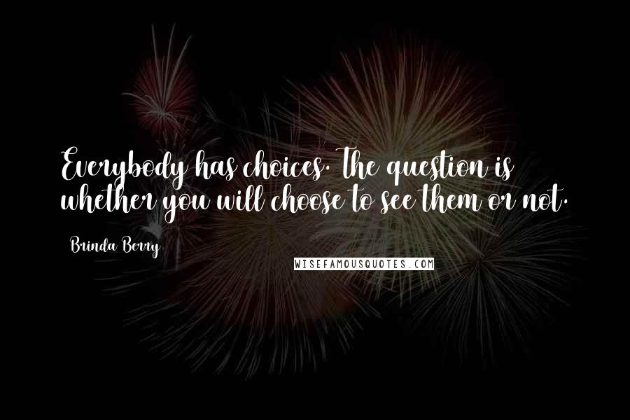 Brinda Berry quotes: Everybody has choices. The question is whether you will choose to see them or not.