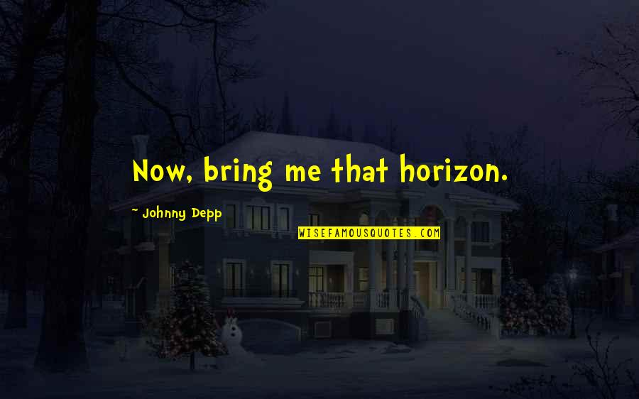 Bring Me The Horizon Quotes By Johnny Depp: Now, bring me that horizon.