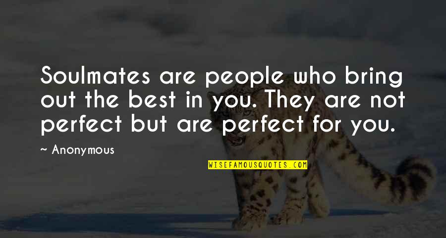 Bring Out The Best Quotes By Anonymous: Soulmates are people who bring out the best
