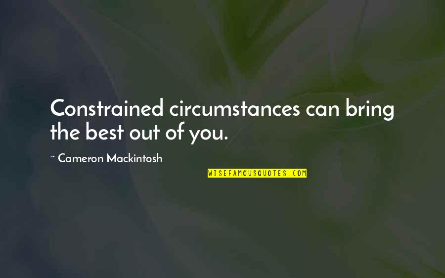 Bring Out The Best Quotes By Cameron Mackintosh: Constrained circumstances can bring the best out of