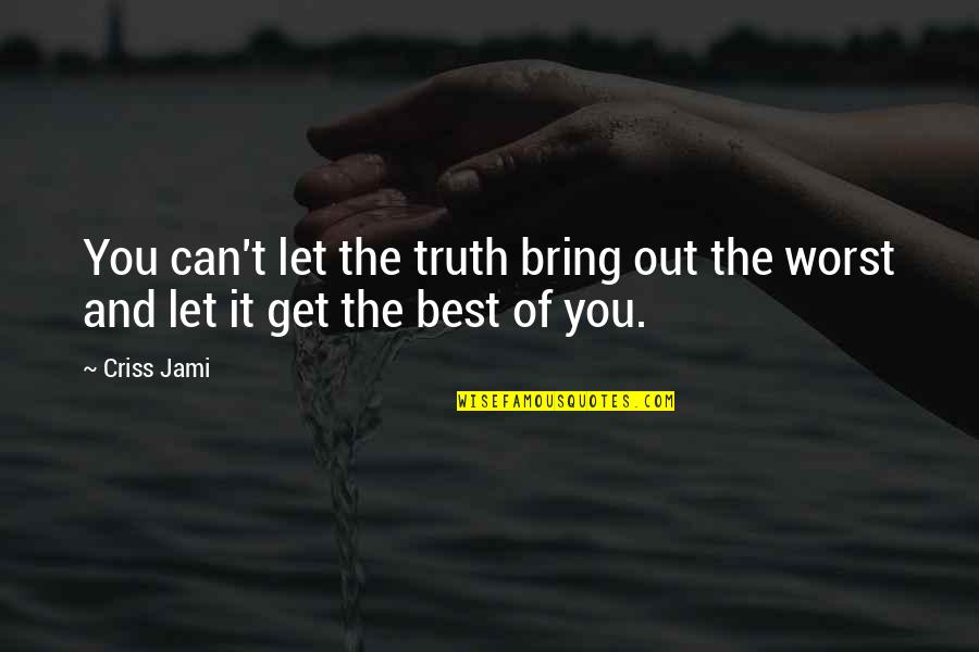 Bring Out The Best Quotes By Criss Jami: You can't let the truth bring out the