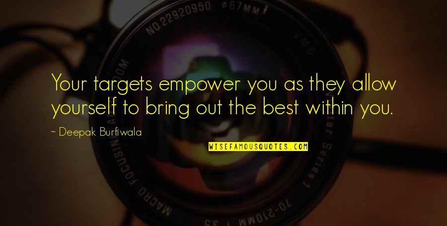 Bring Out The Best Quotes By Deepak Burfiwala: Your targets empower you as they allow yourself