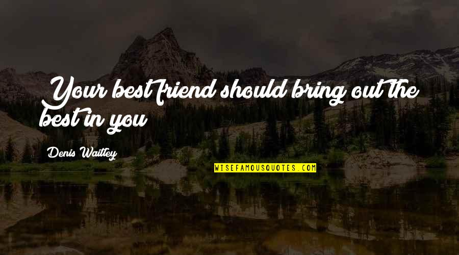 Bring Out The Best Quotes By Denis Waitley: Your best friend should bring out the best