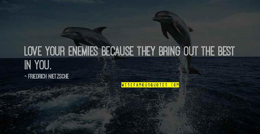Bring Out The Best Quotes By Friedrich Nietzsche: Love your enemies because they bring out the