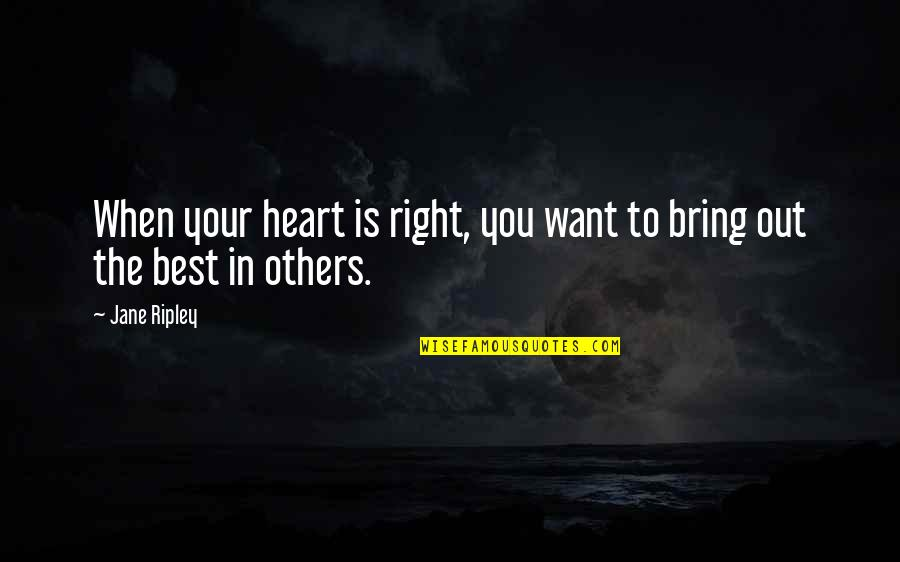 Bring Out The Best Quotes By Jane Ripley: When your heart is right, you want to