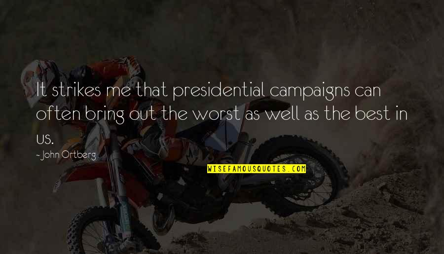 Bring Out The Best Quotes By John Ortberg: It strikes me that presidential campaigns can often