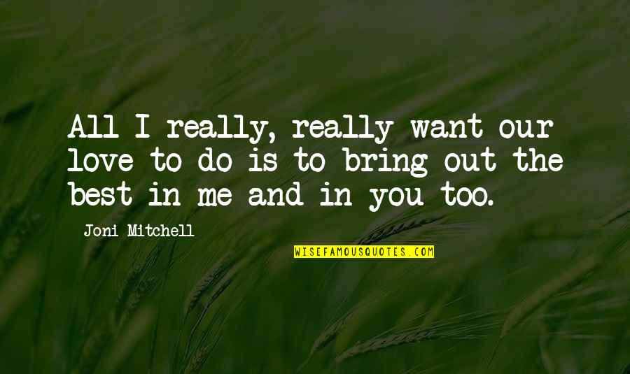 Bring Out The Best Quotes By Joni Mitchell: All I really, really want our love to
