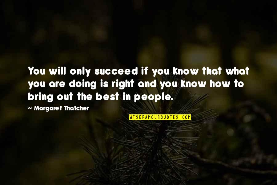 Bring Out The Best Quotes By Margaret Thatcher: You will only succeed if you know that