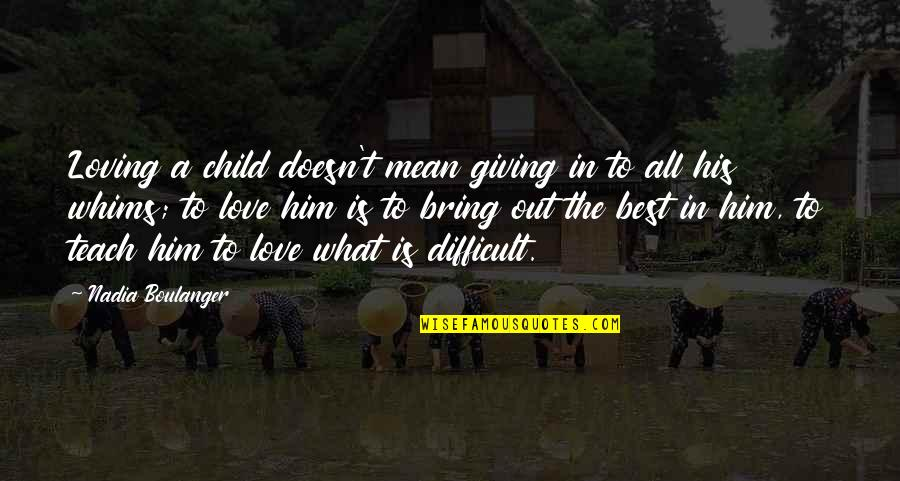 Bring Out The Best Quotes By Nadia Boulanger: Loving a child doesn't mean giving in to