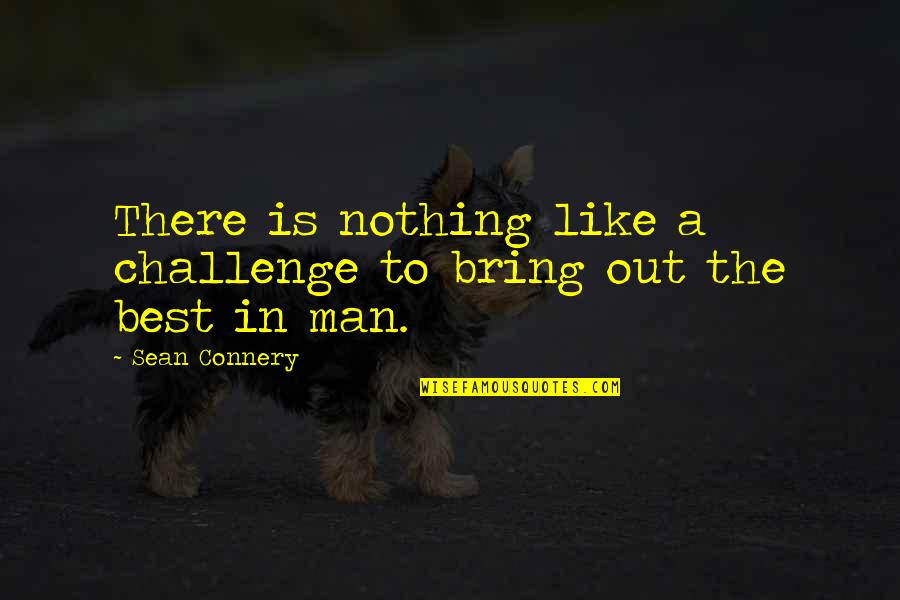 Bring Out The Best Quotes By Sean Connery: There is nothing like a challenge to bring