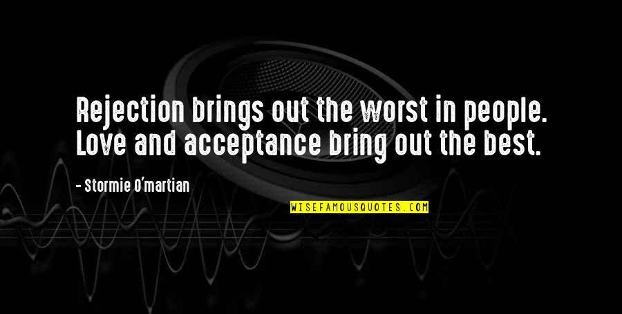 Bring Out The Best Quotes By Stormie O'martian: Rejection brings out the worst in people. Love