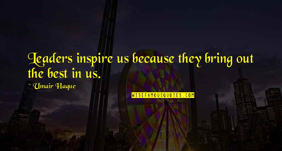 Bring Out The Best Quotes By Umair Haque: Leaders inspire us because they bring out the