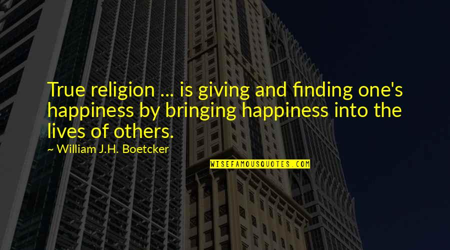 Bringing Happiness To Others Quotes By William J.H. Boetcker: True religion ... is giving and finding one's